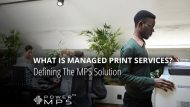What Is Managed Print Services? Defining The MPS Solution